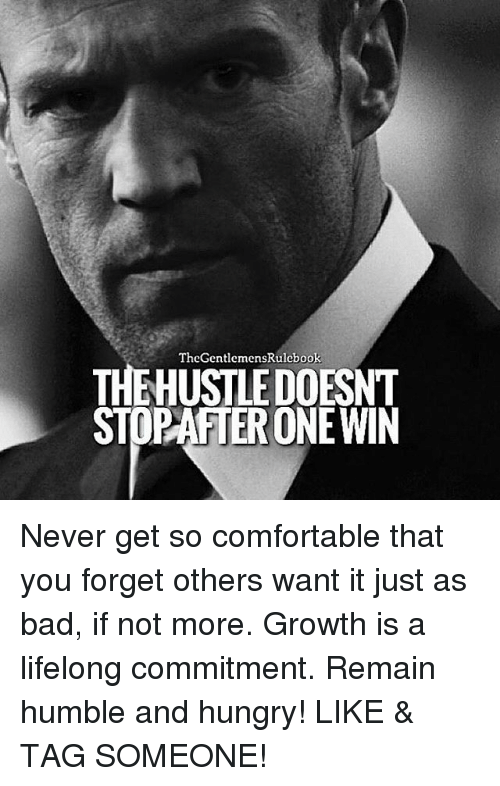 Hungryness: TheGentlemensRulebook  THEHUSTLEDOESNT  PAATERONEWIN Never get so comfortable that you forget others want it just as bad, if not more. Growth is a lifelong commitment. Remain humble and hungry! LIKE & TAG SOMEONE!