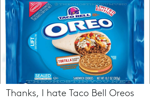 Nei: @THEGHOSTINYOUMUSIC  THEGHOSTINYOU.NET  @THEGHOSTINY  LIMITED  EDITION  NABISCO  UMUSIC  NATLIRALLY  AND ASTIFK WAT  AVORED  TACO BELL  OREO  FLAVORED  TORTILLA OOKIE  ENLARGED  TO SHOW  DETAIL  SRIRACHA QUESO& BEEF  FLAVOREDCREME  SEALED  Slit oppeors when opened  THEG HOST INYC U NEI  UD  SANDWICH COOKIES  NET WT 10.7 OZ (303g)  LIFT  Y OPEN PULL TAB Thanks, I hate Taco Bell Oreos