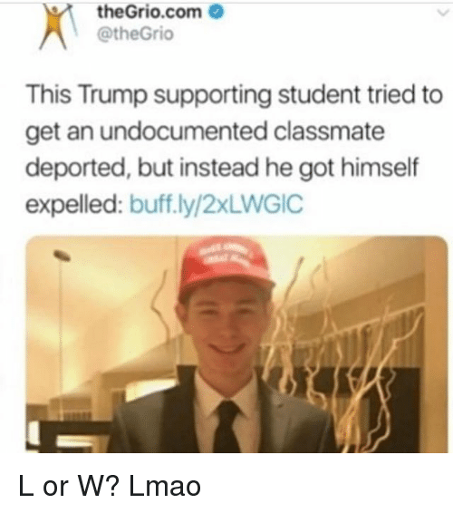 Lmao, Memes, and Trump: theGrio.com  @theGrio  This Trump supporting student tried to  get an undocumented classmate  deported, but instead he got himself  expelled: buff.ly/2xLWGIC L or W? Lmao