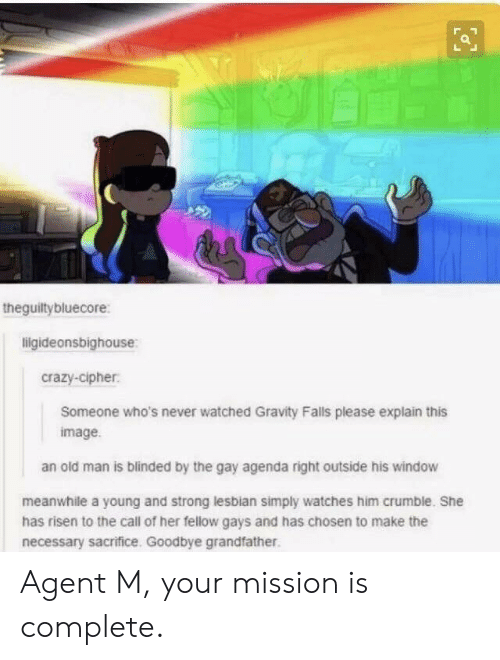 The Gay Agenda: theguiltybluecore:  ligideonsbighouse  crazy-cipher  Someone who's never watched Gravity Falls please explain this  image  an old man is blinded by the gay agenda right outside his window  meanwhile a young and strong lesbian simply watches him crumble. She  has risen to the call of her fellow gays and has chosen to make the  necessary sacrifice. Goodbye grandfather Agent M, your mission is complete.