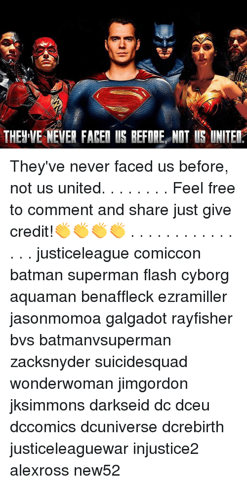 Feeling Free: THEH VE NEVER FAREN US BEFORE NOT S UNITE They've never faced us before, not us united. . . . . . . . Feel free to comment and share just give credit!👏👏👏👏 . . . . . . . . . . . . . . . justiceleague comiccon batman superman flash cyborg aquaman benaffleck ezramiller jasonmomoa galgadot rayfisher bvs batmanvsuperman zacksnyder suicidesquad wonderwoman jimgordon jksimmons darkseid dc dceu dccomics dcuniverse dcrebirth justiceleaguewar injustice2 alexross new52
