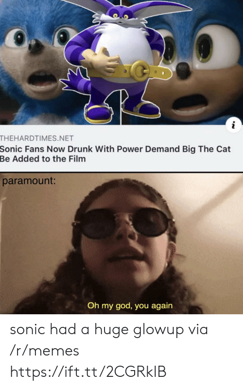 Drunk, God, and Memes: THEHARDTIMES.NET  Sonic Fans Now Drunk With Power Demand Big The Cat  Be Added to the Film  paramount:  Oh my god, you again sonic had a huge glowup via /r/memes https://ift.tt/2CGRkIB