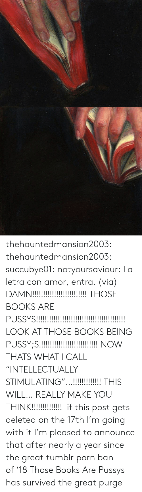 "Pussys: thehauntedmansion2003:  thehauntedmansion2003:  succubye01:  notyoursaviour:  La letra con amor, entra. (via)  DAMN!!!!!!!!!!!!!!!!!!!!!!!!! THOSE BOOKS ARE PUSSYS!!!!!!!!!!!!!!!!!!!!!!!!!!!!!!!!!!!!!!!!! LOOK AT THOSE BOOKS BEING PUSSY;S!!!!!!!!!!!!!!!!!!!!!!!!!!! NOW THATS WHAT I CALL ""INTELLECTUALLY STIMULATING""…!!!!!!!!!!!!! THIS WILL… REALLY MAKE YOU THINK!!!!!!!!!!!!!!   if this post gets deleted on the 17th I'm going with it  I'm pleased to announce that after nearly a year since the great tumblr porn ban of '18 Those Books Are Pussys has survived the great purge"