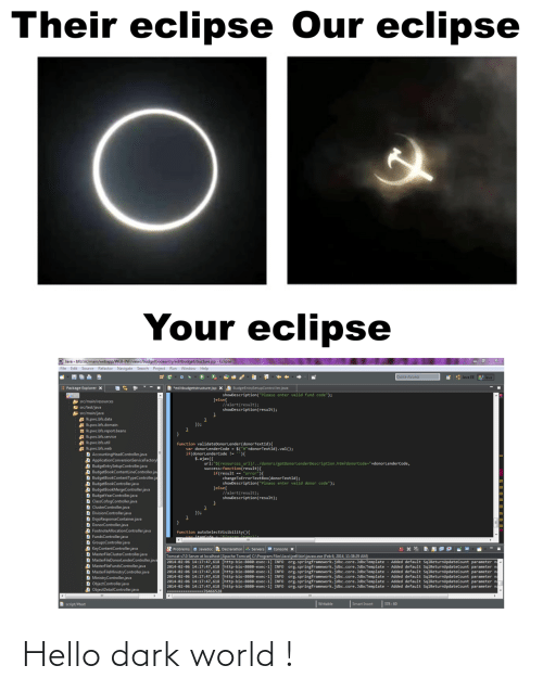 "Text: Their eclipse Our eclipse  Your eclipse  O Java - bfs/src/main/webapp/WEB-INF/views/budgetbookentry/editbudgetstructure.jsp - Eclipse  File Edit Source Refactor Navigate Search Project Run Window Help  Quick Access  * : Java EE  Java  B *editbudgetstructure.jsp X A BudgeEntrySetupController.java  Package Explorer x  showDescription(""Please enter valid fund code"");  Jelse{  llalert(result);  showDescription(result);  A src/main/resources  E src/test/java  src/main/java  Ikpwc.bfs.data  A Ik.pwc.bfs.domain  H Ik.pwc.bfs.report.beans  Ik.pwc.bfs.service  Ik.pwc.bfs.util  A Ik.pwc.bfs.web  D AccountingHeadController.java  A ApplicationConversionServiceFactory  A BudgeEntrySetupController.java  A BudgetBookContentLineController.jav  D BudgetBookContentTypeController.ja  A BudgetBookController.java  A BudgetBookMergeController.java  D BudgetYearController.java  D ClassCofogController.java  D ClusterController.java  D DivisionController.java  D DojoResponseContainer.java  D DonorController.java  D FootnoteAllocationController.java  D FundsController.java  D GroupsController.java  D KeyContentController.java  D MasterFileClusterController.java  D MasterFileDonorlenderController.java  D MasterFileFundsController.java  D MasterFileMinistryController.java  D MinistryController.java  D ObjectController.java  A ObjectDetailController.java  });  function validateDonorLender(donorTextId){  var donorLenderCode - $(""#""+donorTextId).val();  if(donorLenderCode !- ){  $.ajax({  url:""${resources_ur1}/../donors/getDonorLenderDescription.htm?donorCode=""+donorLenderCode,  success:function(result){  if(result == ""error""){  changeToErrorTextBox(donorTextId);  showDescription(""Please enter valid donor code"");  }else{  //alert(result);  showDescription(result);  }); *  function  Problems a Javadoc Declaration Servers e Console x  Tomcat v7.0 Server at localhost [Apache Tomcat] C:\Program Files\Java\jre6\bin\javaw.exe (Feb 6, 2014, 11:38:29 AM)  2014-02-06 14:17:47,618 [http-bio-8888-exec-1] INFO Org.springframework.jdbc.core.JdbcTemplate  2014-02-06 14:17:47,618 [http-bio-8080-exec-1] INFO Org.springframework.jdbc.core. JdbcTemplate - Added default SqlReturnUpdateCount parameter na  2014-02-06 14:17:47,618 [http-bio-8888-exec-1] INFO org.springframework.jdbc.core. JdbcTemplate  2014-02-06 14:17:47,618 [http-bio-8080-exec-1] INFO  2014-02-06 14:17:47,618 [http-bio-8880-exec-1  2014-02-06 14:17:47,618 [http-bio-8880-exec-1] INFO org.springframework.jdbc.core. JdbcTemplate - Added default SqlReturnupdateCount parameter na  ------- --76466528  Added default SqlReturnupdateCount parameter n  Added default SqlReturnupdateCount parameter n  org.springframework.jdbc.core.JdbcTemplate - Added default SqlReturnUpdateCount parameter na  org.springframework.jdbc.core.JdbcTemplate - Added default SqlReturnUpdateCount parameter n  INFO  