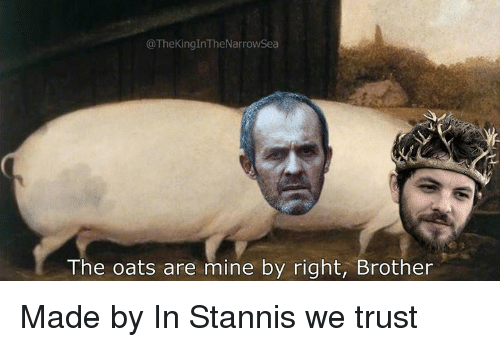 Classical Art, Mine, and Brother: @TheKingInTheNarrowSea  The oats are mine by right, Brother Made by In Stannis we trust