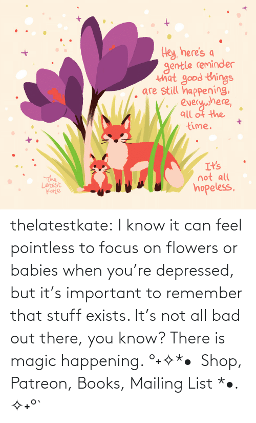 happening: thelatestkate:  I know it can feel pointless to focus on flowers or babies when you're depressed, but it's important to remember that stuff exists. It's not all bad out there, you know? There is magic happening. °˖✧*•  Shop, Patreon, Books, Mailing List *•. ✧˖°`