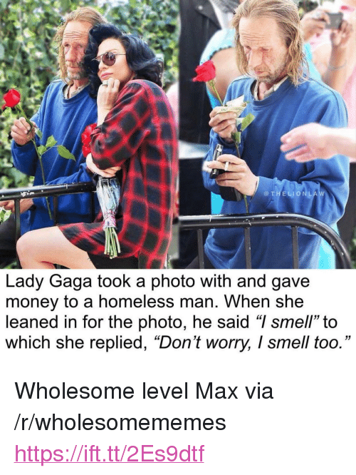 "Homeless, Lady Gaga, and Money: @THELIONLA  Lady Gaga took a photo with and gave  money to a homeless man. When she  leaned in for the photo, he said ""I smell"" to  which she replied, ""Don't worry, I smell too."" <p>Wholesome level Max via /r/wholesomememes <a href=""https://ift.tt/2Es9dtf"">https://ift.tt/2Es9dtf</a></p>"
