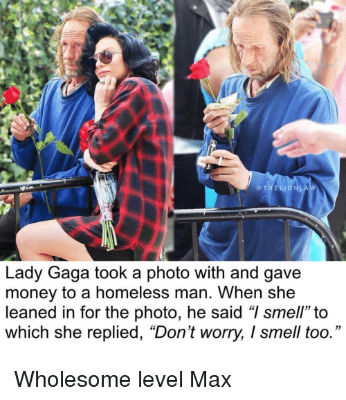 "homeless man: @THELIONLA  Lady Gaga took a photo with and gave  money to a homeless man. When she  leaned in for the photo, he said ""I smell"" to  which she replied, ""Don't worry, I smell too."" Wholesome level Max"