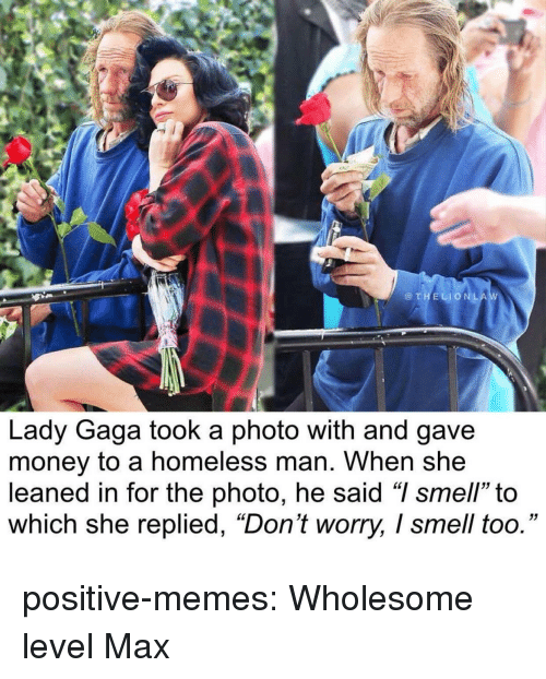 "homeless man: @THELIONLA  Lady Gaga took a photo with and gave  money to a homeless man. When she  leaned in for the photo, he said ""I smell"" to  which she replied, ""Don't worry, I smell too."" positive-memes:  Wholesome level Max"
