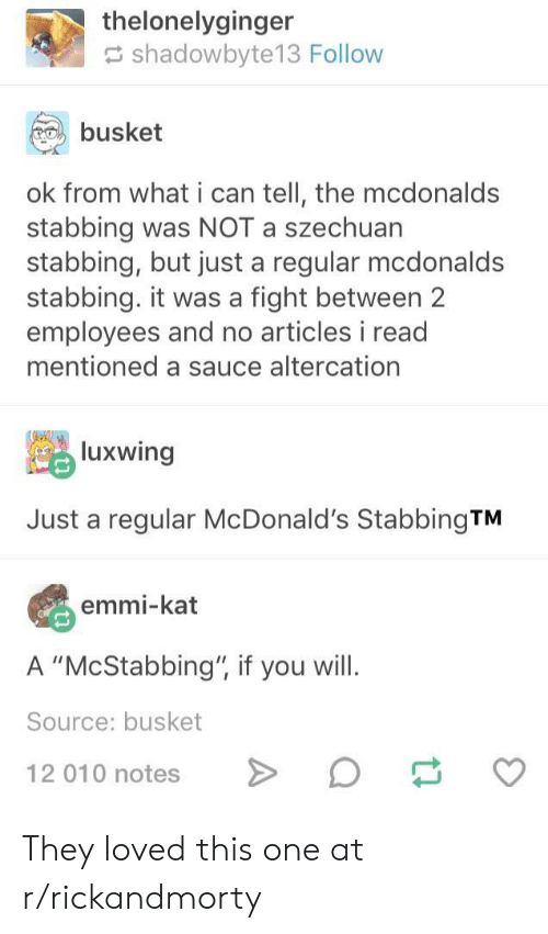 """altercation: thelonelyginger  shadowbyte13 Follow  busket  ok from what i can tell, the mcdonalds  stabbing was NOT a szechuan  stabbing, but just a regular mcdonald:s  stabbing. it was a fight between 2  employees and no articles i read  mentioned a sauce altercation  luxwing  Just a regular McDonald's StabbingTM  emmi-kat  A """"McStabbing"""", if you will.  Source: busket  12 010 notesD They loved this one at r/rickandmorty"""