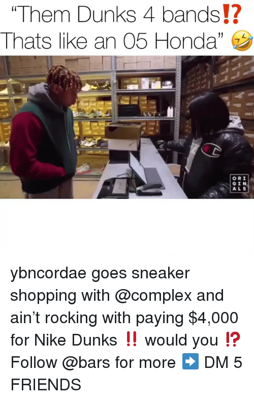 Complex, Friends, and Honda: Them Dunks 4 bands!?  Thats l ke an 05 Honda,  (0  ORI  GIN  ALS ybncordae goes sneaker shopping with @complex and ain't rocking with paying $4,000 for Nike Dunks ‼️ would you ⁉️ Follow @bars for more ➡️ DM 5 FRIENDS