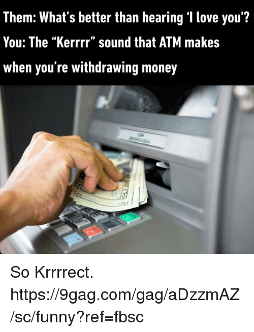 "9gag, Dank, and Funny: Them: What's better than hearing 'I love you'?  You: The ""Kerrrr"" sound that ATM makes  When you re withdrawing money So Krrrrect. https://9gag.com/gag/aDzzmAZ/sc/funny?ref=fbsc"