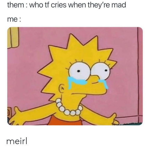 Madly: them : who tf cries when they're mad  me: meirl