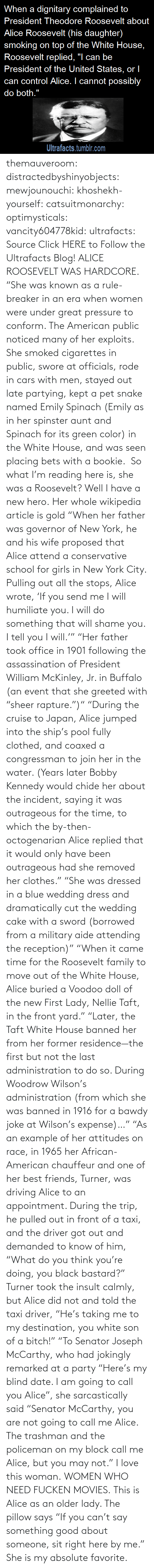 "I Will: themauveroom: distractedbyshinyobjects:  mewjounouchi:  khoshekh-yourself:  catsuitmonarchy:  optimysticals:  vancity604778kid:  ultrafacts:     Source Click HERE to Follow the Ultrafacts Blog!     ALICE ROOSEVELT WAS HARDCORE. ""She was known as a rule-breaker in an era when women were under great pressure to conform. The American public noticed many of her exploits. She smoked cigarettes in public, swore at officials, rode in cars with men, stayed out late partying, kept a pet snake named Emily Spinach (Emily as in her spinster aunt and Spinach for its green color) in the White House, and was seen placing bets with a bookie.    So what I'm reading here is, she was a Roosevelt?  Well I have a new hero.  Her whole wikipedia article is gold ""When her father was governor of New York, he and his wife proposed that Alice attend a conservative school for girls in New York City. Pulling out all the stops, Alice wrote, 'If you send me I will humiliate you. I will do something that will shame you. I tell you I will.'"" ""Her father took office in 1901 following the assassination of President William McKinley, Jr. in Buffalo (an event that she greeted with ""sheer rapture."")"" ""During the cruise to Japan, Alice jumped into the ship's pool fully clothed, and coaxed a congressman to join her in the water. (Years later Bobby Kennedy would chide her about the incident, saying it was outrageous for the time, to which the by-then-octogenarian Alice replied that it would only have been outrageous had she removed her clothes."" ""She was dressed in a blue wedding dress and dramatically cut the wedding cake with a sword (borrowed from a military aide attending the reception)"" ""When it came time for the Roosevelt family to move out of the White House, Alice buried a Voodoo doll of the new First Lady, Nellie Taft, in the front yard."" ""Later, the Taft White House banned her from her former residence—the first but not the last administration to do so. During Woodrow Wilson's administration (from which she was banned in 1916 for a bawdy joke at Wilson's expense)…"" ""As an example of her attitudes on race, in 1965 her African-American chauffeur and one of her best friends, Turner, was driving Alice to an appointment. During the trip, he pulled out in front of a taxi, and the driver got out and demanded to know of him, ""What do you think you're doing, you black bastard?"" Turner took the insult calmly, but Alice did not and told the taxi driver, ""He's taking me to my destination, you white son of a bitch!"" ""To Senator Joseph McCarthy, who had jokingly remarked at a party ""Here's my blind date. I am going to call you Alice"", she sarcastically said ""Senator McCarthy, you are not going to call me Alice. The trashman and the policeman on my block call me Alice, but you may not.""  I love this woman.  WOMEN WHO NEED FUCKEN MOVIES.   This is Alice as an older lady. The pillow says ""If you can't say something good about someone, sit right here by me.""  She is my absolute favorite."