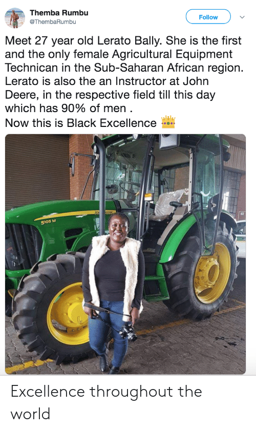 Equipment: Themba Rumbu  Follow  @ThembaRumbu  Meet 27 year old Lerato Bally. She is the first  and the only female Agricultural Equipment  Technican in the Sub-Saharan African region.  Lerato is also the an Instructor at John  Deere, in the respective field till this day  which has 90% of men .  Now this is Black Excellence  EERE  5105 M Excellence throughout the world