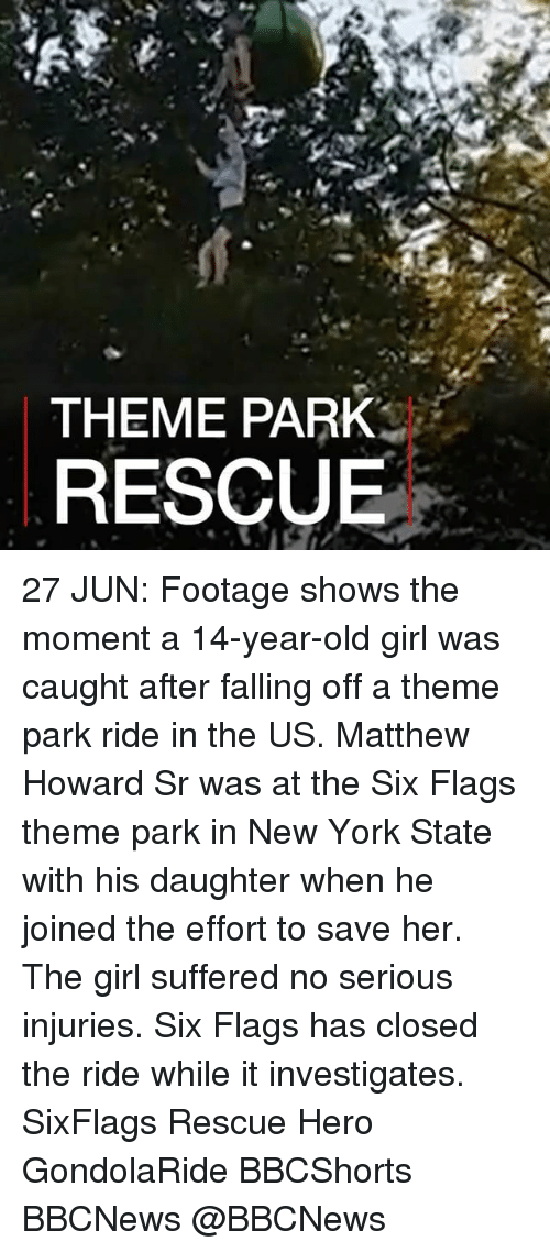 Six Flags: THEME PARK  RESCUE 27 JUN: Footage shows the moment a 14-year-old girl was caught after falling off a theme park ride in the US. Matthew Howard Sr was at the Six Flags theme park in New York State with his daughter when he joined the effort to save her. The girl suffered no serious injuries. Six Flags has closed the ride while it investigates. SixFlags Rescue Hero GondolaRide BBCShorts BBCNews @BBCNews