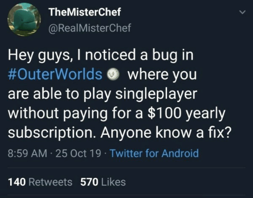 Android, Twitter, and Anyone Know: TheMisterChef  @RealMisterChef  Hey guys, I noticed a bug in  #OuterWorlds where you  are able to play singleplayer  without paying for a $100 yearly  subscription Anyone know a fix?  8:59 AM 25 Oct 19 Twitter for Android  140 Retweets 570 Likes  >