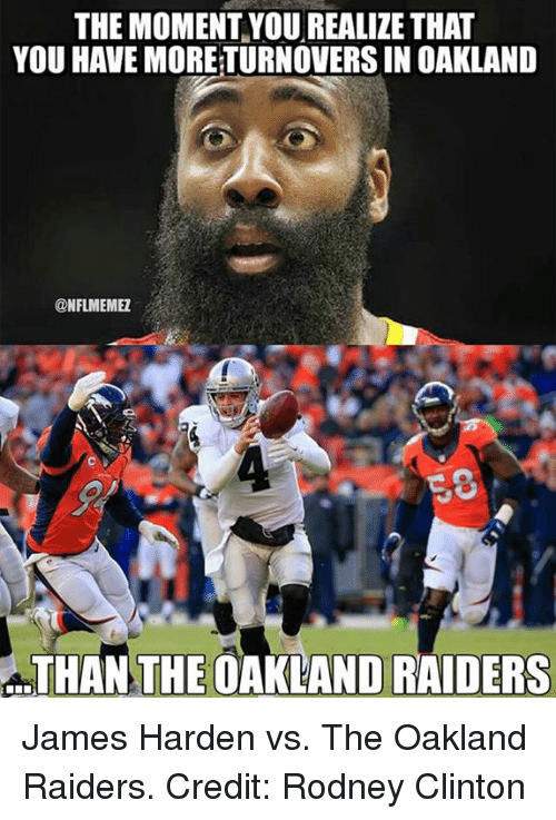 James Harden, Nfl, and Oakland Raiders: THEMOMENT YOU REALIZE THAT  YOU HAVE MORETURNOVERSIN OAKLAND  @NFLIMEMEZ  THAN THE OAKLAND RAIDERS James Harden vs. The Oakland Raiders. Credit: Rodney Clinton
