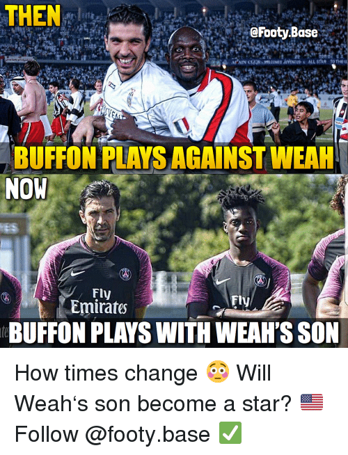 Memes, Emirates, and Star: THEN: 1  @Footy.Base  BUFFON PLAYS AGAINST WEAH  NOW  Fly  Emirates  Fly  eBUFFON PLAYS WITH WEAH'S SON How times change 😳 Will Weah's son become a star? 🇺🇸 Follow @footy.base ✅