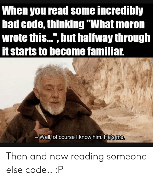 And Now: Then and now reading someone else code.. :P