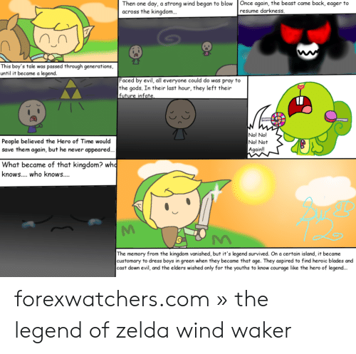 legend of zelda wind waker: Then one day, a strong wind began to blow Once again, the beast came back, eager to  across the kingdom..  resume darkness  This boy's tale was passed through generations,  until it became a legend.  Faced by evil, all everyone could do was pray to  the gods. In their last hour, they left their  future infate  Nol No!T  No! Not  People believed the Hero of Time would  save them again, but he never appeared  Againll  What became of that kingdom? who  knows.... who knows....  The memory from the kingdom vanished, but it's legend survived. On a certain island, it became  customary to dress boys in green when they became that age. They aspired to find heroic blades and  cast down evil, and the elders wished only for the youths to know courage like the hero of legend... forexwatchers.com » the legend of zelda wind waker