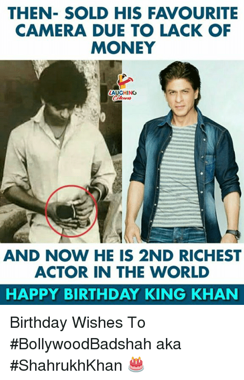 birthday wishes: THEN- SOLD HIS FAVOURITE  CAMERA DUE TO LACK OF  MONEY  AUGHİNG  AND NOW HE IS 2ND RICHEST  ACTOR IN THE WORLD  HAPPY BIRTHDAY KING KHAN Birthday Wishes To #BollywoodBadshah aka #ShahrukhKhan 🎂
