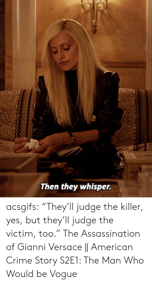 """Assassination, Crime, and Target: Then they whisper. acsgifs: """"They'll judge the killer, yes, but they'll judge the victim, too."""" The Assassination of Gianni Versace    American Crime Story S2E1: The Man Who Would be Vogue"""