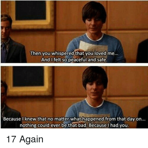 17 again: Then you whispered that you loved me...  And I felt so peaceful and safe.  Because I knew that no matter what happened from that day on  nothing could ever be that bad. Because I had you. 17 Again