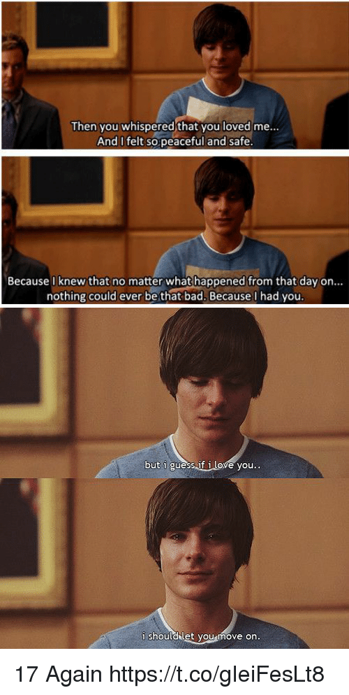 17 again: Then you whispered that you loved me..  And I felt sopeaceful and safe  Because I knew that no matter what happened from that day on...  nothing could ever be that bad. Because l had you.   but i guess.if i love you..  i shouldklet you move on. 17 Again https://t.co/gIeiFesLt8