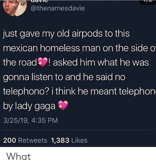 Facepalm, Homeless, and Lady Gaga: @thenamesdavie  just gave my old airpods to this  mexican homeless man on the side o  the road! asked him what he was  gonna listen to and he said no  telephono? i think he meant telephon  by lady gaga  3/25/19, 4:35 PM  200 Retweets 1,383 Likes What
