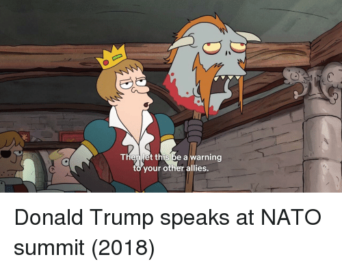 Donald Trump, Nato, and Trump: Thenlet this be a warning  to your other allies. Donald Trump speaks at NATO summit (2018)