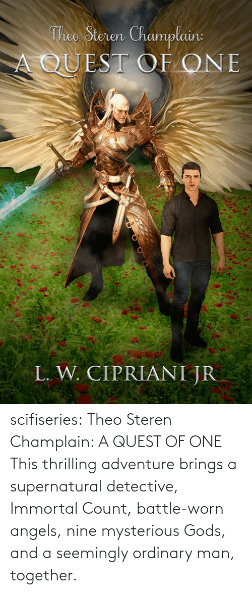 Quest: Theo Steren Champlain:  A QUEST OF ONE  L. W. CIPRIANI JR scifiseries: Theo Steren Champlain: A QUEST OF ONE    This thrilling adventure brings a supernatural detective, Immortal Count, battle-worn angels, nine mysterious Gods, and a seemingly ordinary man, together.