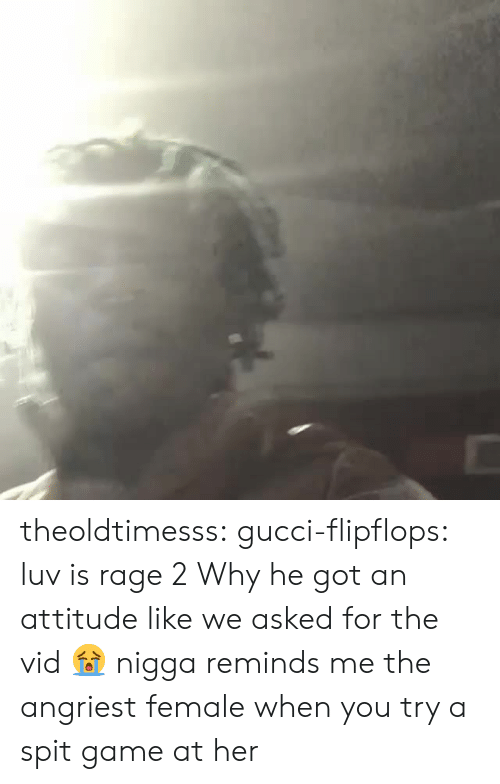 Angriest: theoldtimesss: gucci-flipflops:  luv is rage 2  Why he got an attitude like we asked for the vid 😭  nigga reminds me the angriest female when you try a spit game at her