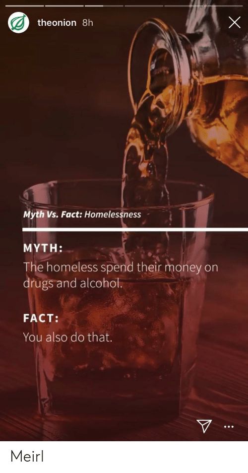 Drugs And Alcohol: theonion 8h  Myth Vs. Fact: Homelessness  MYTH:  e homeless spend their money orn  drugs and alcohol.  FACT:  You also do that. Meirl