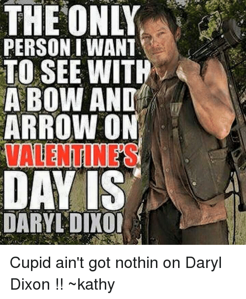 Kathie: THEONLY  PERSON I WANT  TO SEE WITH  A BOW AND  ARROW ON  DARYL DIXOI Cupid ain't got nothin on Daryl Dixon !! ~kathy