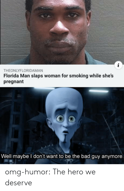 Bad, Florida Man, and Omg: THEONLYFLORIDAMAN  Florida Man slaps woman for smoking while she's  pregnant  Well maybe I don't want to be the bad guy anymore omg-humor:  The hero we deserve