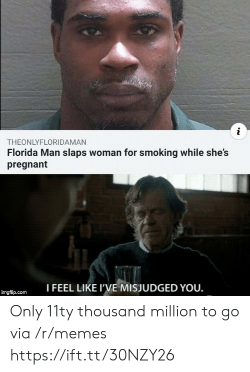 Florida Man, Memes, and Pregnant: THEONLYFLORIDAMAN  Florida Man slaps woman for smoking while she's  pregnant  I FEEL LIKE I'VE MISJUDGED YOU.  imgflip.com Only 11ty thousand million to go via /r/memes https://ift.tt/30NZY26