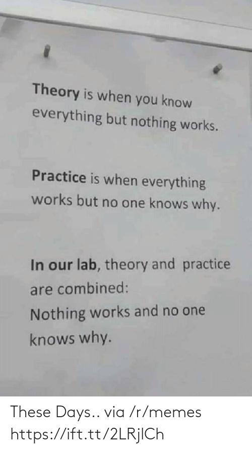 Lab: Theory is when you know  everything but nothing works.  Practice is when everything  works but no one knows why.  In our lab, theory and practice  are combined:  Nothing works and no one  knows why. These Days.. via /r/memes https://ift.tt/2LRjlCh