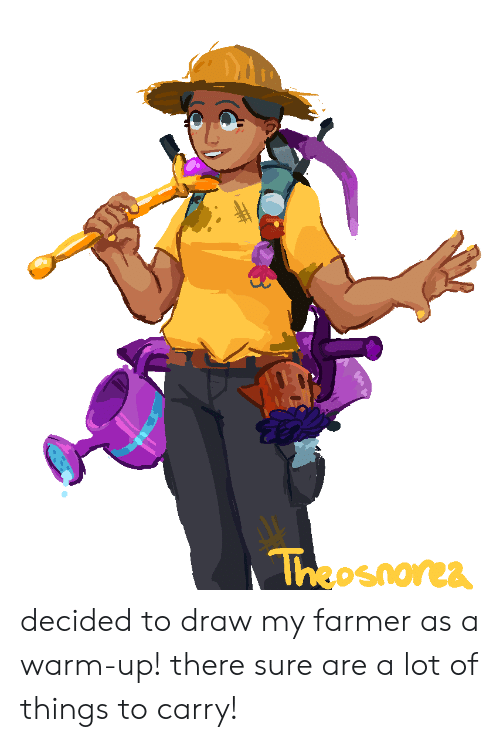 Sure, Warm, and There: Theosnorea decided to draw my farmer as a warm-up! there sure are a lot of things to carry!
