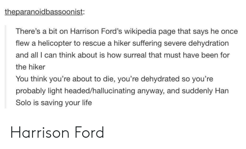 Fords: theparanoidbassoonist:  There's a bit on Harrison Ford's wikipedia page that says he once  flew a helicopter to rescue a hiker suffering severe dehydration  and all I can think about is how surreal that must have been for  the hiker  You think you're about to die, you're dehydrated so you're  probably light headed/hallucinating anyway, and suddenly Han  Solo is saving your life Harrison Ford