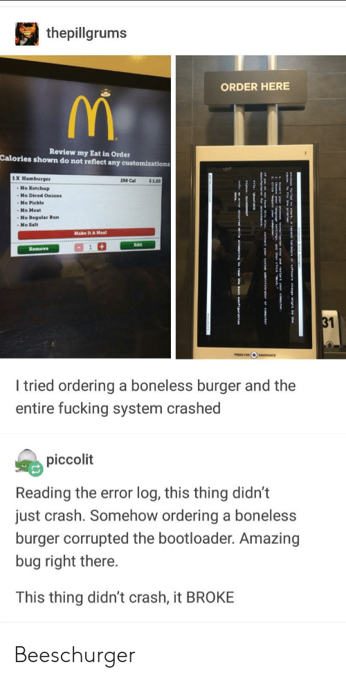 Fucking, Amazing, and Crash: thepillgrums  ORDER HERE  Review my Eat in Order  Calories shown do not reflect any customizations  1 X Hamburger  250 Cal  $1.20  No Ketchup  - No Diced Onions  -No Pickle  -No Regular Bun  Make It A Meal  Edit  Remove  31  I tried ordering a boneless burger and the  entire fucking system crashed  piccolit  Reading the error log, this thing didn't  just crash. Somehow ordering a boneless  burger corrupted the bootloader. Amazing  bug right there.  This thing didn't crash, it BROKE Beeschurger
