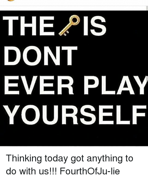 Dont Ever Play Yourself: THEPIS  DONT  EVER PLAY  YOURSELF Thinking today got anything to do with us!!! FourthOfJu-lie