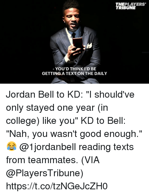 """College, Memes, and Good: THEPLAYERS  TRIBUNE  YOU'D THINKI'D BE  GETTING A TEXT ON THE DAILY Jordan Bell to KD: """"I should've only stayed one year (in college) like you"""" KD to Bell: """"Nah, you wasn't good enough.""""  😂 @1jordanbell reading texts from teammates.   (VIA @PlayersTribune) https://t.co/tzNGeJcZH0"""