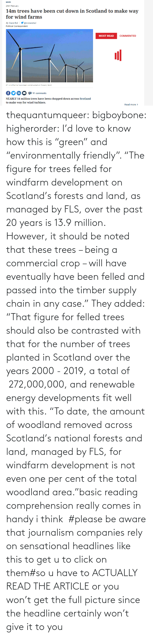 "Tagged: thequantumqueer: bigboybone:  higherorder: I'd love to know how this is ""green"" and ""environmentally friendly"".  ""The figure for trees felled for windfarm development on Scotland's forests and land, as managed by FLS, over the past 20 years is 13.9 million. However, it should be noted that these trees – being a commercial crop – will have eventually have been felled and passed into the timber supply chain in any case."" They added: ""That figure for felled trees should also be contrasted with that for the number of trees planted in Scotland over the years 2000 - 2019, a total of  272,000,000, and renewable energy developments fit well with this. ""To date, the amount of woodland removed across Scotland's national forests and land, managed by FLS, for windfarm development is not even one per cent of the total woodland area.""basic reading comprehension really comes in handy i think   #please be aware that journalism companies rely on sensational headlines like this to get u to click on them#so u have to ACTUALLY READ THE ARTICLE or you won't get the full picture since the headline certainly won't give it to you"