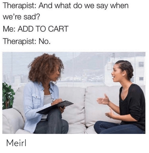therapist: Therapist: And what do we say when  we're sad?  Me: ADD TO CART  Therapist: No. Meirl