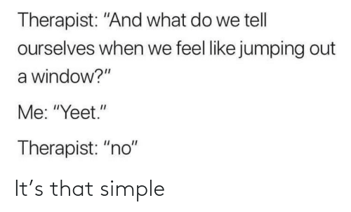 "therapist: Therapist: ""And what do we tell  ourselves when we feel like jumping out  a window?""  Me: ""Yeet.""  Therapist: ""no"" It's that simple"