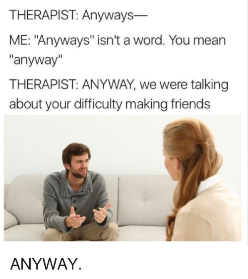 """Making Friends: THERAPIST: Anyways  ME: """"Anyways"""" isn't a word. You mean  anyway  THERAPIST: ANYWAY, we were talking  about your difficulty making friends ANYWAY."""