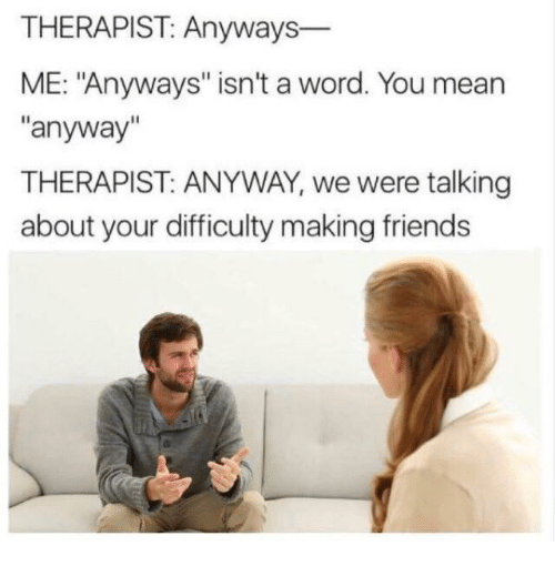 """Friends, Mean, and Word: THERAPIST: Anyways-  ME: """"Anyways"""" isn't a word. You mean  """"anyway""""  THERAPIST: ANYWAY, we were talking  about your difficulty making friends"""