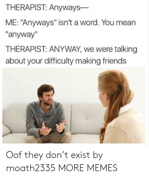 """Making Friends: THERAPIST: Anyways-  ME: """"Anyways"""" isn't a word. You mean  """"anyway""""  THERAPIST: ANYWAY, we were talking  about your difficulty making friends Oof they don't exist by moath2335 MORE MEMES"""