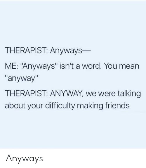 """Making Friends: THERAPIST: Anyways-  ME: """"Anyways"""" isn't a word. You mean  """"anyway""""  THERAPIST: ANYWAY, we were talking  about your difficulty making friends Anyways"""